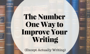 The Number One to Improve Your Writing (Except Actually Writing)